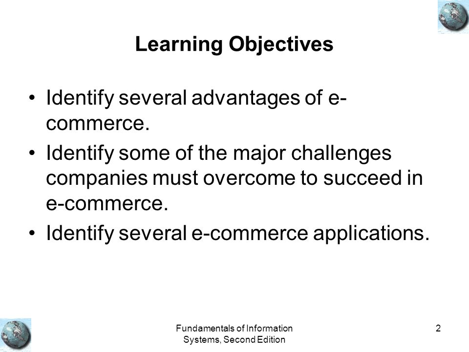 Fundamentals of Information Systems, Second Edition 2 Learning Objectives Identify several advantages of e- commerce. Identify some of the major chall