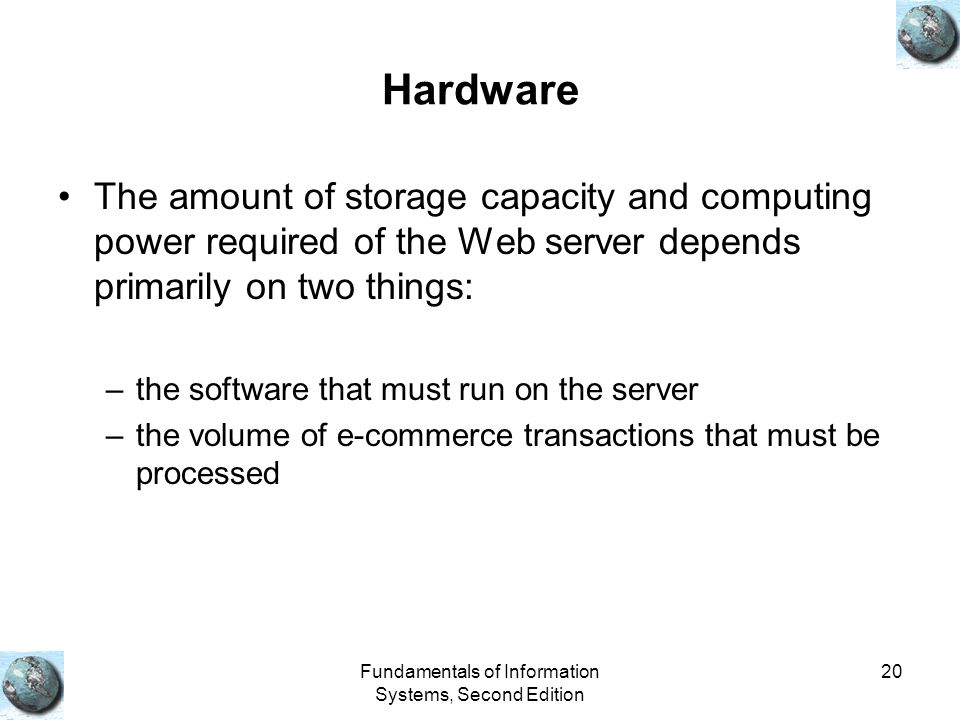 Fundamentals of Information Systems, Second Edition 20 Hardware The amount of storage capacity and computing power required of the Web server depends