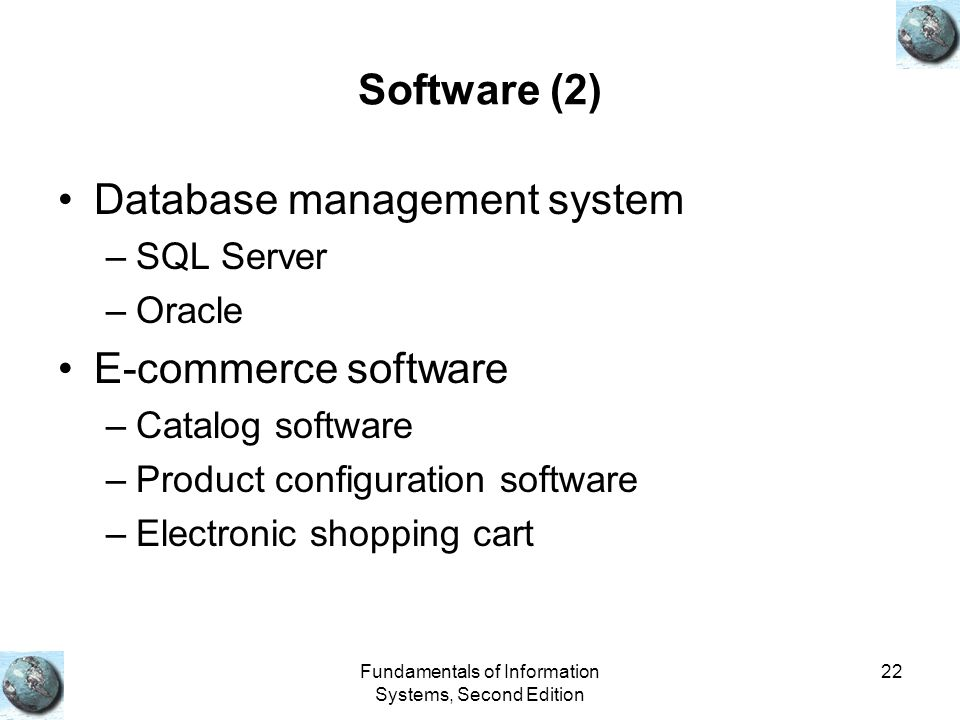 Fundamentals of Information Systems, Second Edition 22 Software (2) Database management system –SQL Server –Oracle E-commerce software –Catalog software –Product configuration software –Electronic shopping cart
