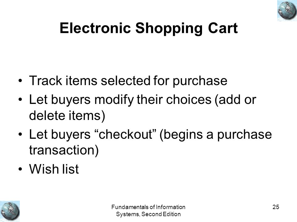 Fundamentals of Information Systems, Second Edition 25 Electronic Shopping Cart Track items selected for purchase Let buyers modify their choices (add or delete items) Let buyers checkout (begins a purchase transaction) Wish list