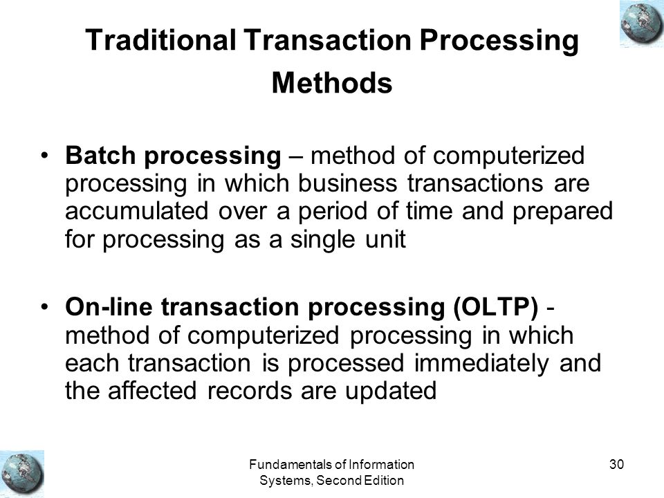 Fundamentals of Information Systems, Second Edition 30 Traditional Transaction Processing Methods Batch processing – method of computerized processing in which business transactions are accumulated over a period of time and prepared for processing as a single unit On-line transaction processing (OLTP) - method of computerized processing in which each transaction is processed immediately and the affected records are updated