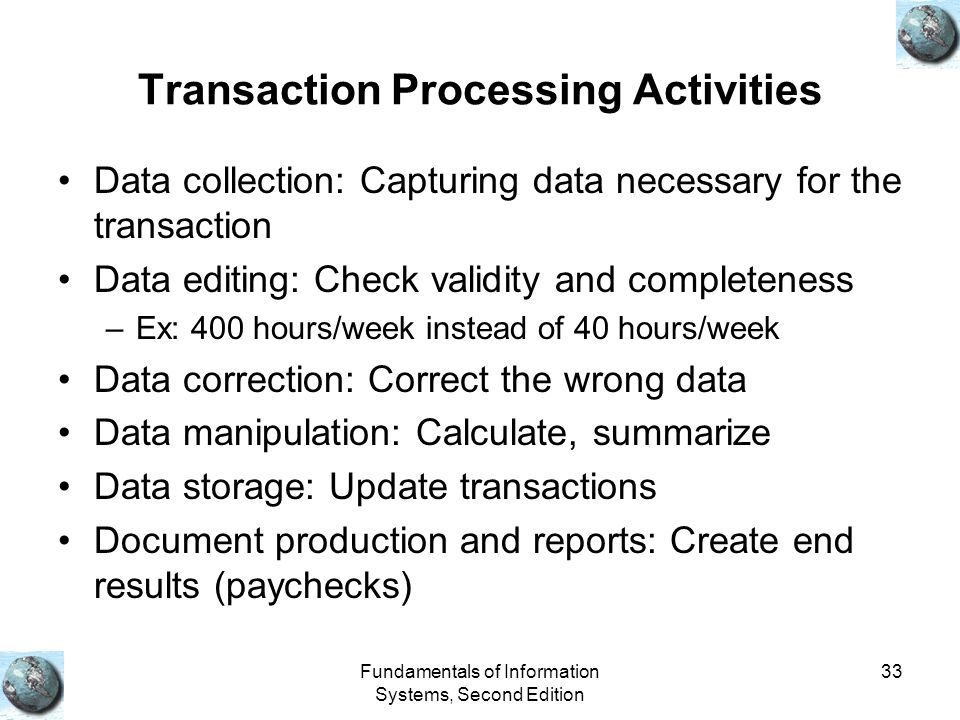 Fundamentals of Information Systems, Second Edition 33 Transaction Processing Activities Data collection: Capturing data necessary for the transaction Data editing: Check validity and completeness –Ex: 400 hours/week instead of 40 hours/week Data correction: Correct the wrong data Data manipulation: Calculate, summarize Data storage: Update transactions Document production and reports: Create end results (paychecks)