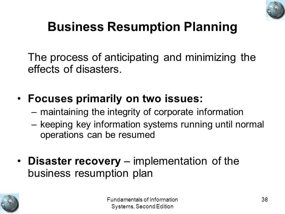 Fundamentals of Information Systems, Second Edition 38 Business Resumption Planning The process of anticipating and minimizing the effects of disasters.