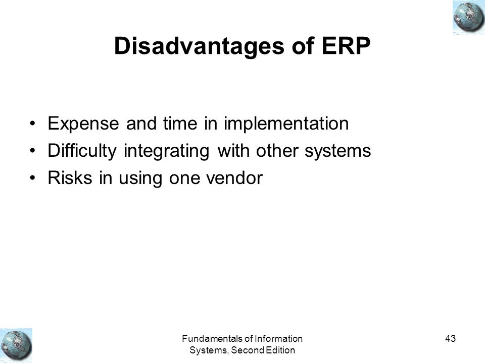 Fundamentals of Information Systems, Second Edition 43 Disadvantages of ERP Expense and time in implementation Difficulty integrating with other syste
