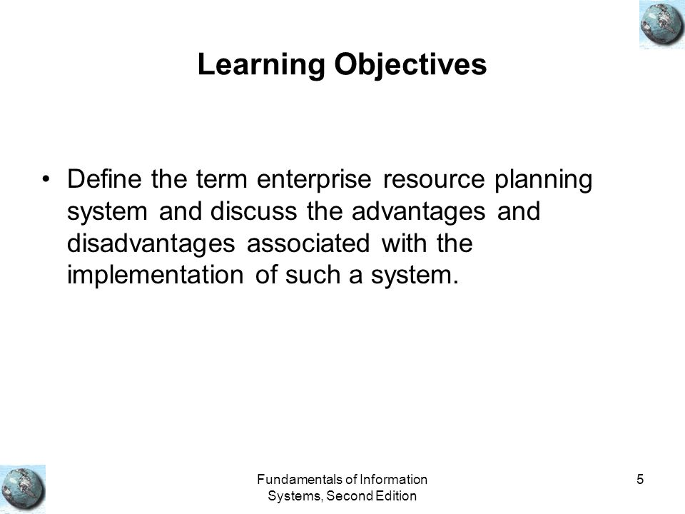 Fundamentals of Information Systems, Second Edition 5 Learning Objectives Define the term enterprise resource planning system and discuss the advantag