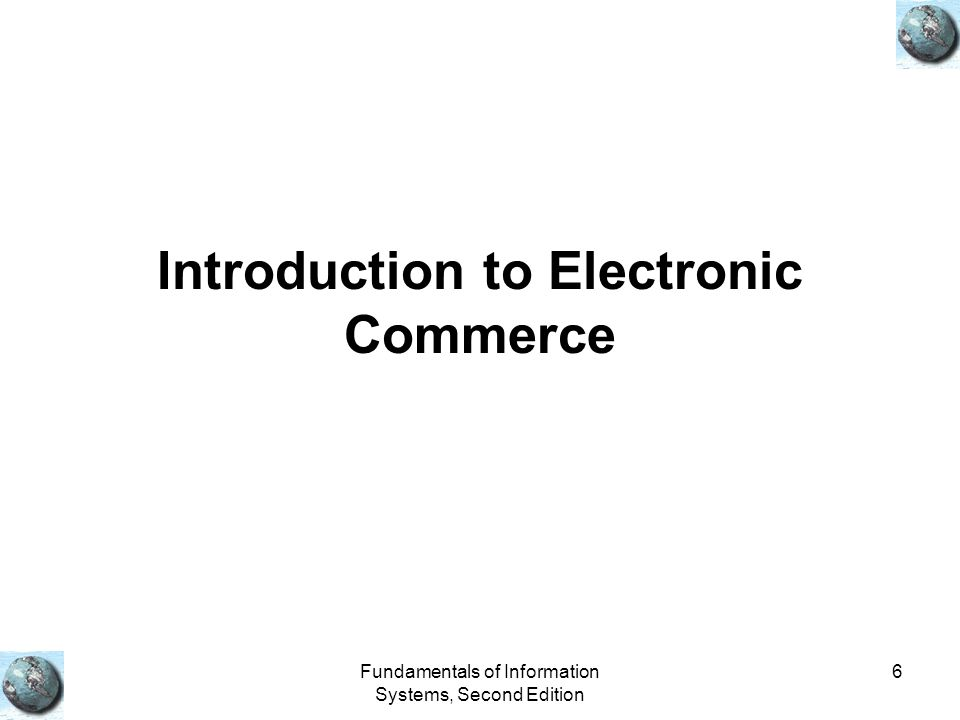 Fundamentals of Information Systems, Second Edition 6 Introduction to Electronic Commerce