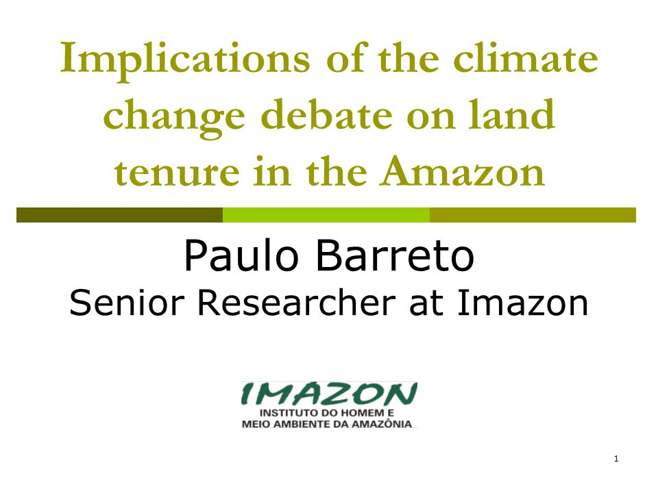 1 Implications of the climate change debate on land tenure in the Amazon Paulo Barreto Senior Researcher at Imazon
