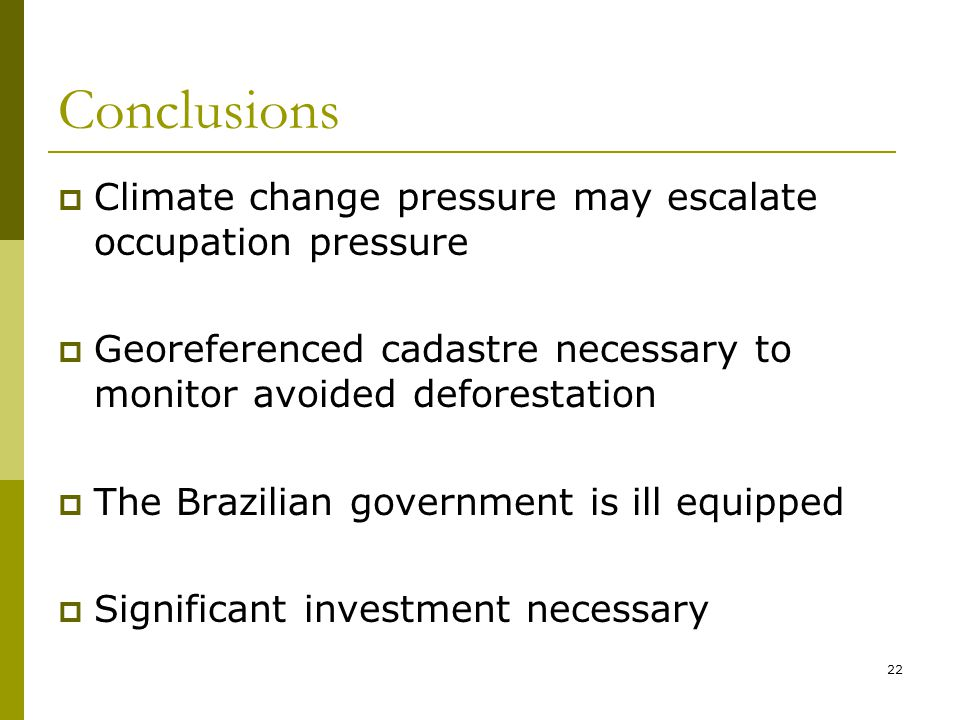 22 Conclusions  Climate change pressure may escalate occupation pressure  Georeferenced cadastre necessary to monitor avoided deforestation  The Brazilian government is ill equipped  Significant investment necessary