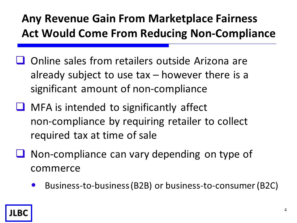 JLBC 4 Any Revenue Gain From Marketplace Fairness Act Would Come From Reducing Non-Compliance  Online sales from retailers outside Arizona are already subject to use tax – however there is a significant amount of non-compliance  MFA is intended to significantly affect non-compliance by requiring retailer to collect required tax at time of sale  Non-compliance can vary depending on type of commerce Business-to-business (B2B) or business-to-consumer (B2C)