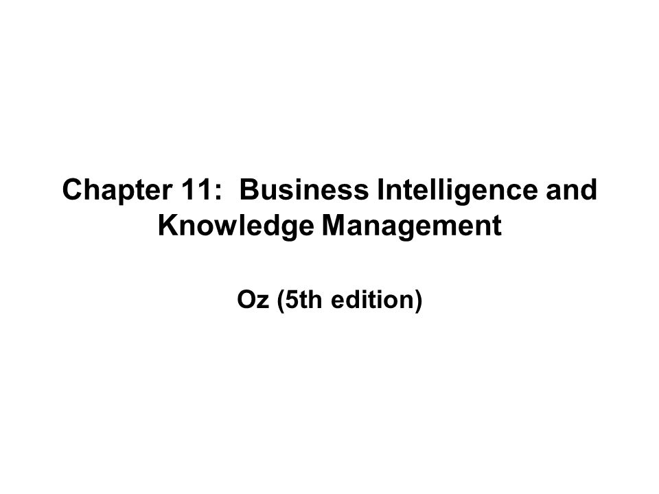 Chapter 11: Business Intelligence and Knowledge Management Oz (5th edition)