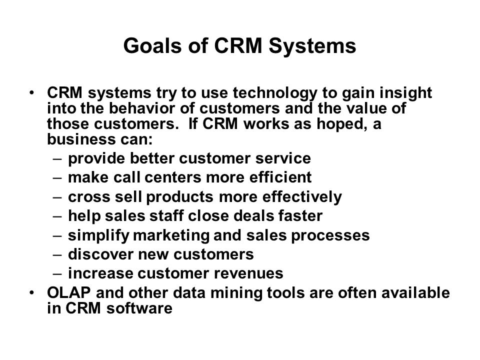 Goals of CRM Systems CRM systems try to use technology to gain insight into the behavior of customers and the value of those customers. If CRM works a