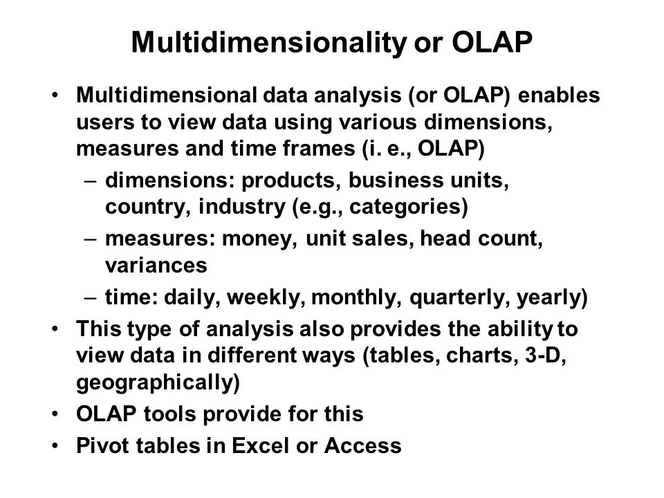 Multidimensionality or OLAP Multidimensional data analysis (or OLAP) enables users to view data using various dimensions, measures and time frames (i.