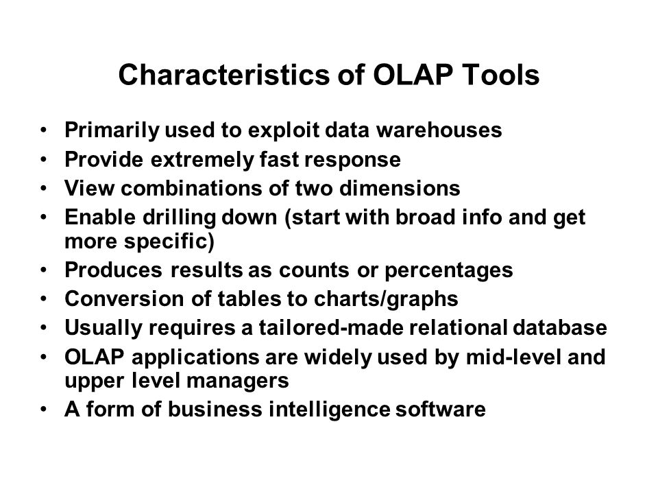 Characteristics of OLAP Tools Primarily used to exploit data warehouses Provide extremely fast response View combinations of two dimensions Enable dri