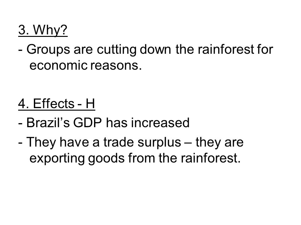 3. Why? - Groups are cutting down the rainforest for economic reasons. 4. Effects - H - Brazil's GDP has increased - They have a trade surplus – they