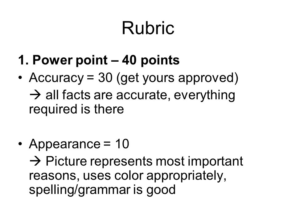 Rubric 1. Power point – 40 points Accuracy = 30 (get yours approved)  all facts are accurate, everything required is there Appearance = 10  Picture