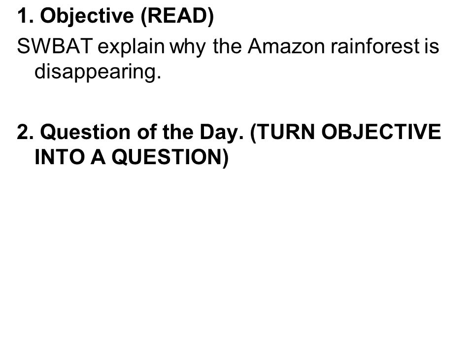 1. Objective (READ) SWBAT explain why the Amazon rainforest is disappearing. 2. Question of the Day. (TURN OBJECTIVE INTO A QUESTION)
