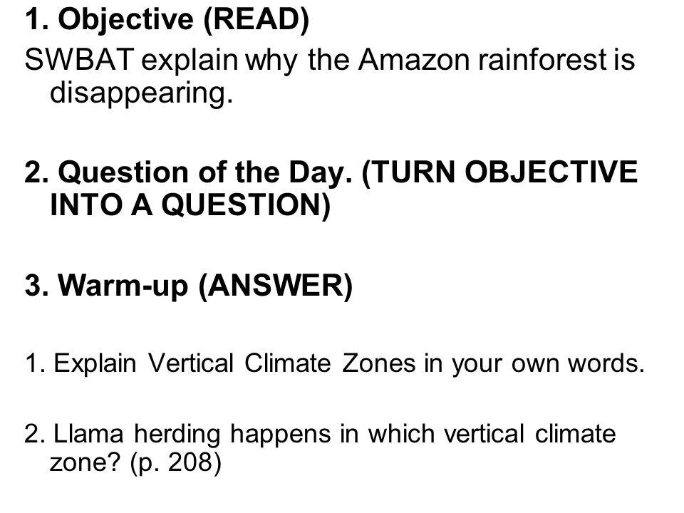 1. Objective (READ) SWBAT explain why the Amazon rainforest is disappearing. 2. Question of the Day. (TURN OBJECTIVE INTO A QUESTION) 3. Warm-up (ANSW