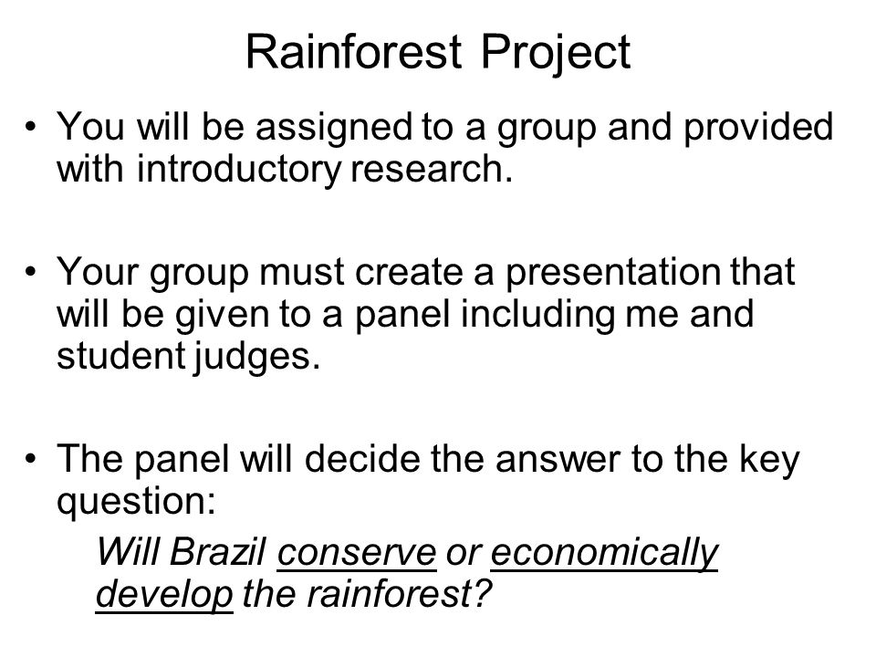 Rainforest Project You will be assigned to a group and provided with introductory research. Your group must create a presentation that will be given t