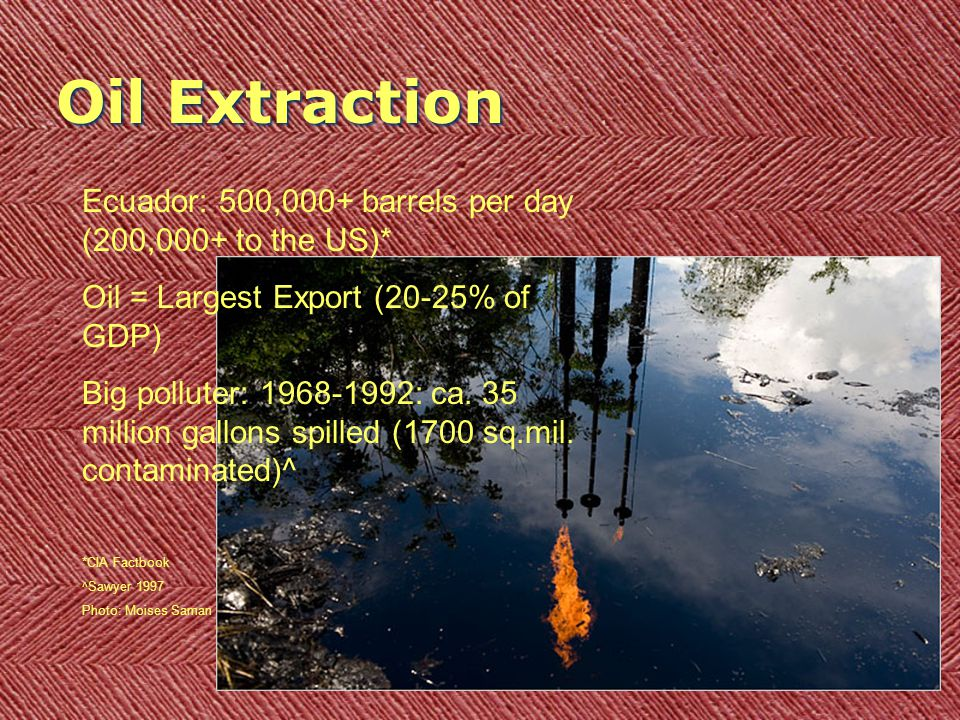 Oil Extraction Ecuador: 500,000+ barrels per day (200,000+ to the US)* Oil = Largest Export (20-25% of GDP) Big polluter: 1968-1992: ca. 35 million ga
