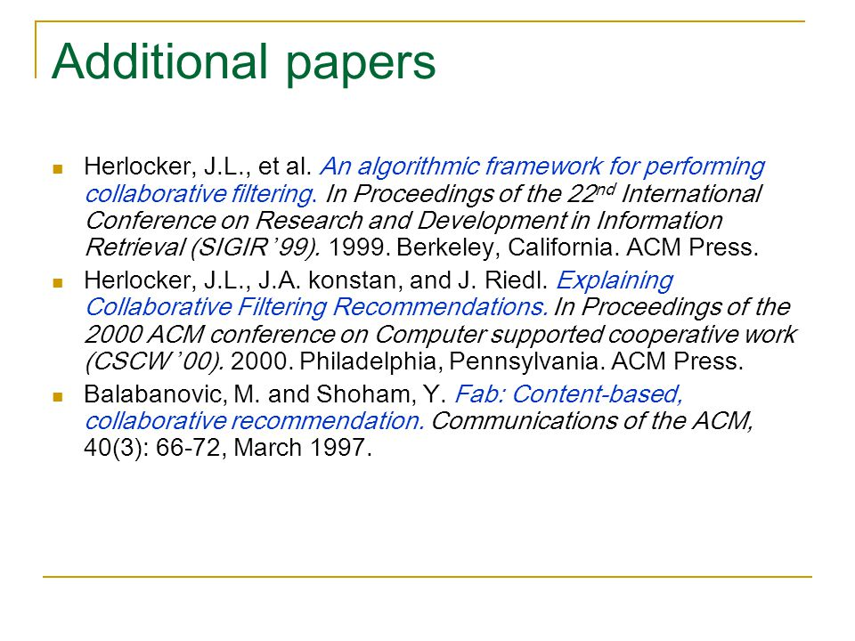 Additional papers Herlocker, J.L., et al. An algorithmic framework for performing collaborative filtering. In Proceedings of the 22 nd International C