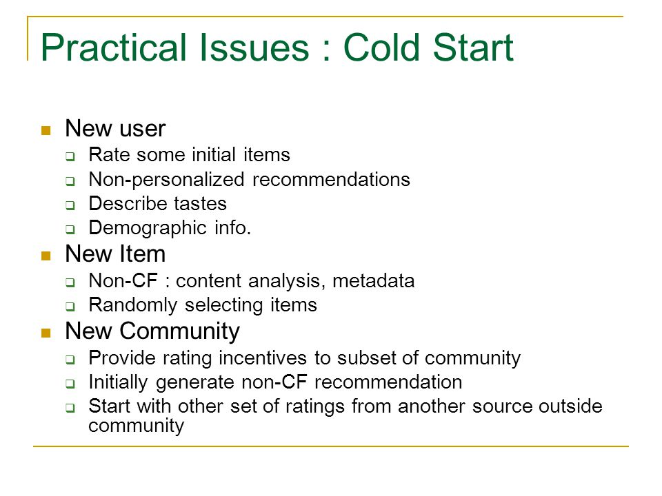 Practical Issues : Cold Start New user  Rate some initial items  Non-personalized recommendations  Describe tastes  Demographic info. New Item  N