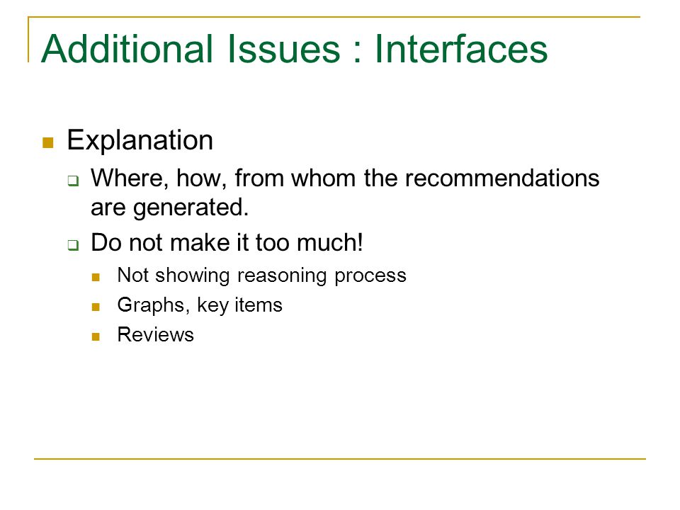 Additional Issues : Interfaces Explanation  Where, how, from whom the recommendations are generated.  Do not make it too much! Not showing reasoning