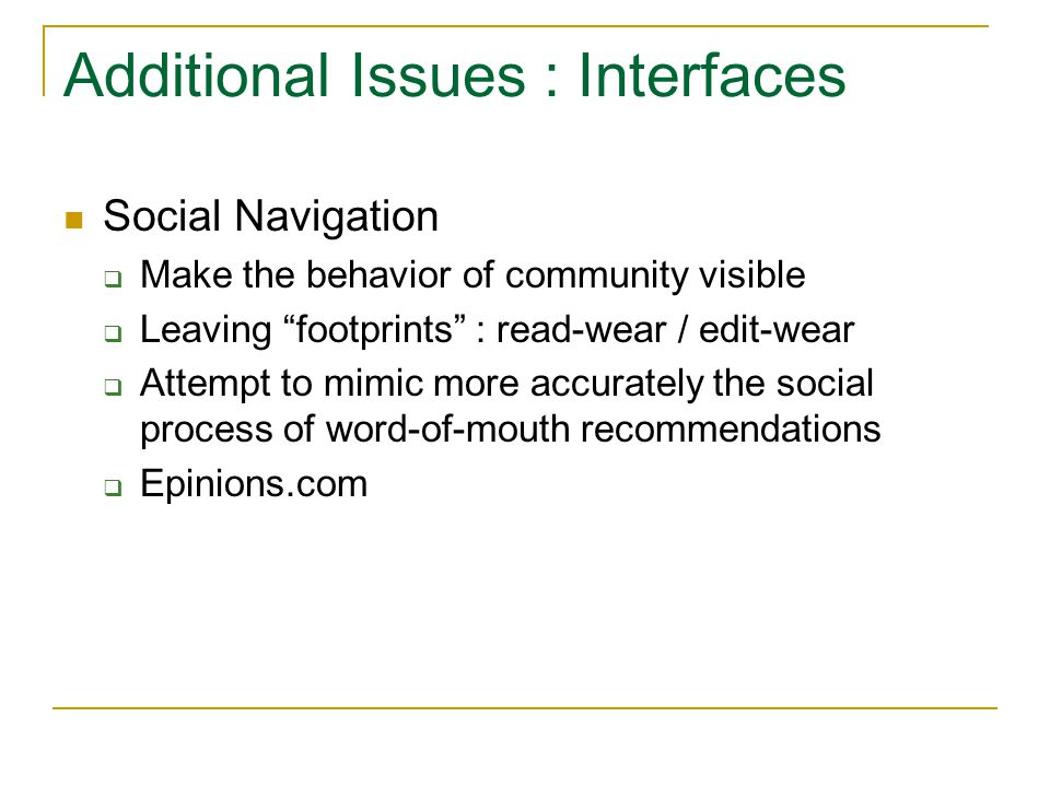 Additional Issues : Interfaces Social Navigation  Make the behavior of community visible  Leaving footprints : read-wear / edit-wear  Attempt to mimic more accurately the social process of word-of-mouth recommendations  Epinions.com