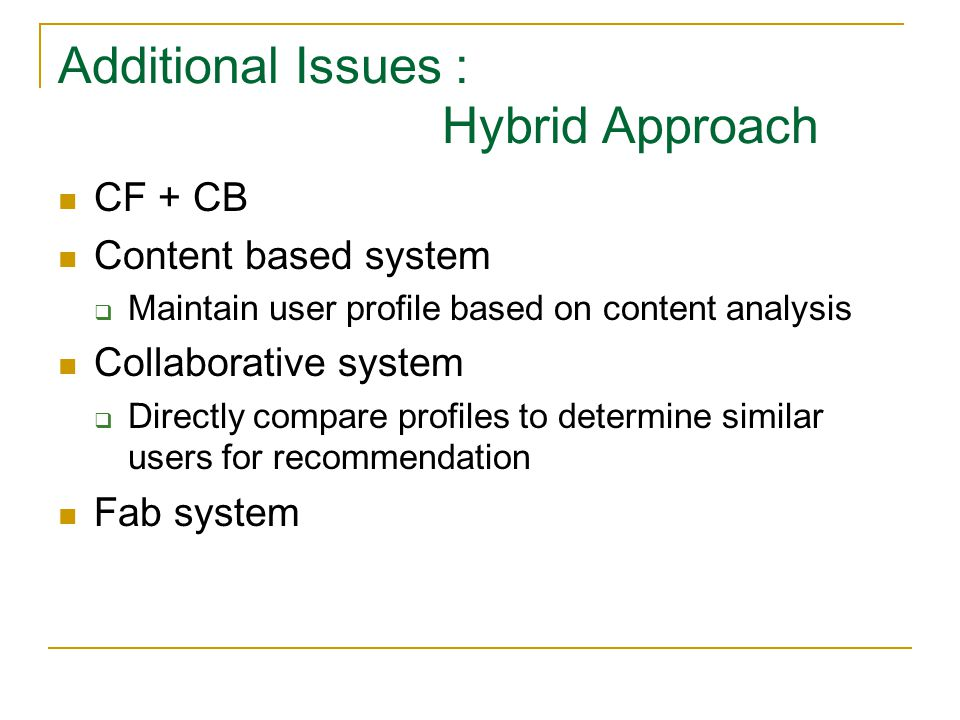 Additional Issues : Hybrid Approach CF + CB Content based system  Maintain user profile based on content analysis Collaborative system  Directly com