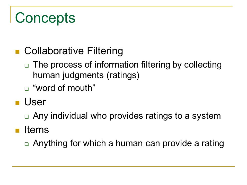 "Concepts Collaborative Filtering  The process of information filtering by collecting human judgments (ratings)  ""word of mouth"" User  Any individua"