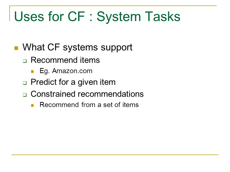 Uses for CF : System Tasks What CF systems support  Recommend items Eg. Amazon.com  Predict for a given item  Constrained recommendations Recommend