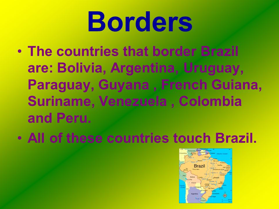 Borders The countries that border Brazil are: Bolivia, Argentina, Uruguay, Paraguay, Guyana, French Guiana, Suriname, Venezuela, Colombia and Peru.