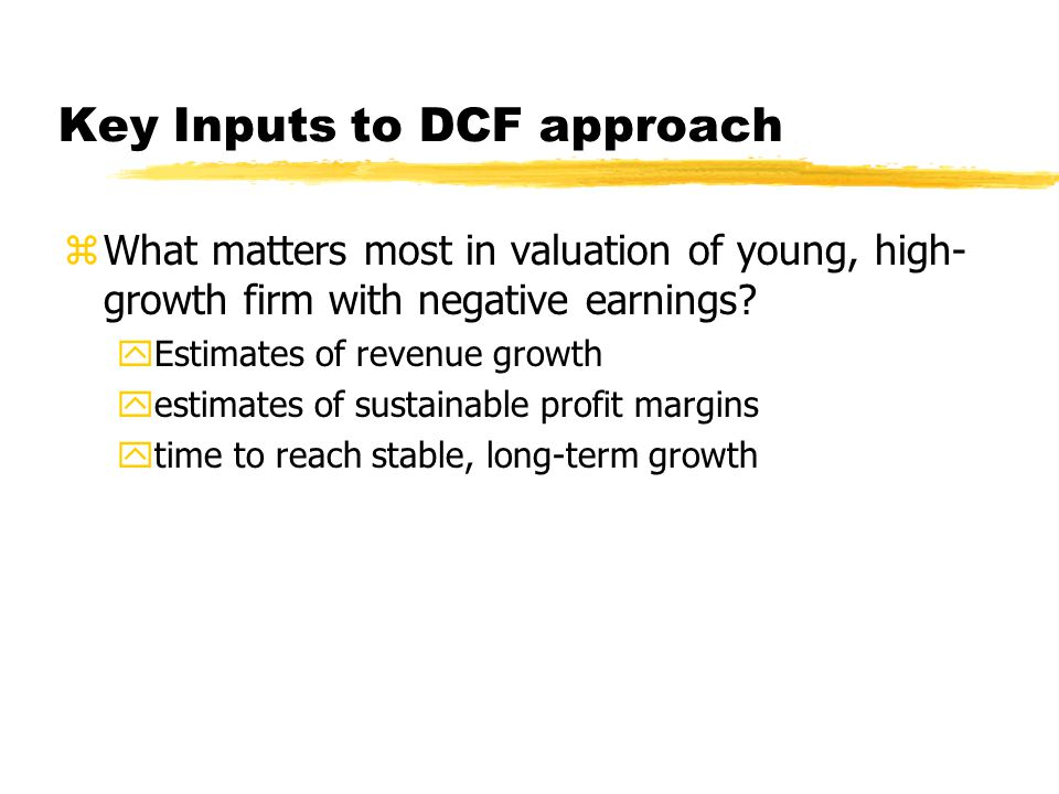 Key Inputs to DCF approach zWhat matters most in valuation of young, high- growth firm with negative earnings? yEstimates of revenue growth yestimates