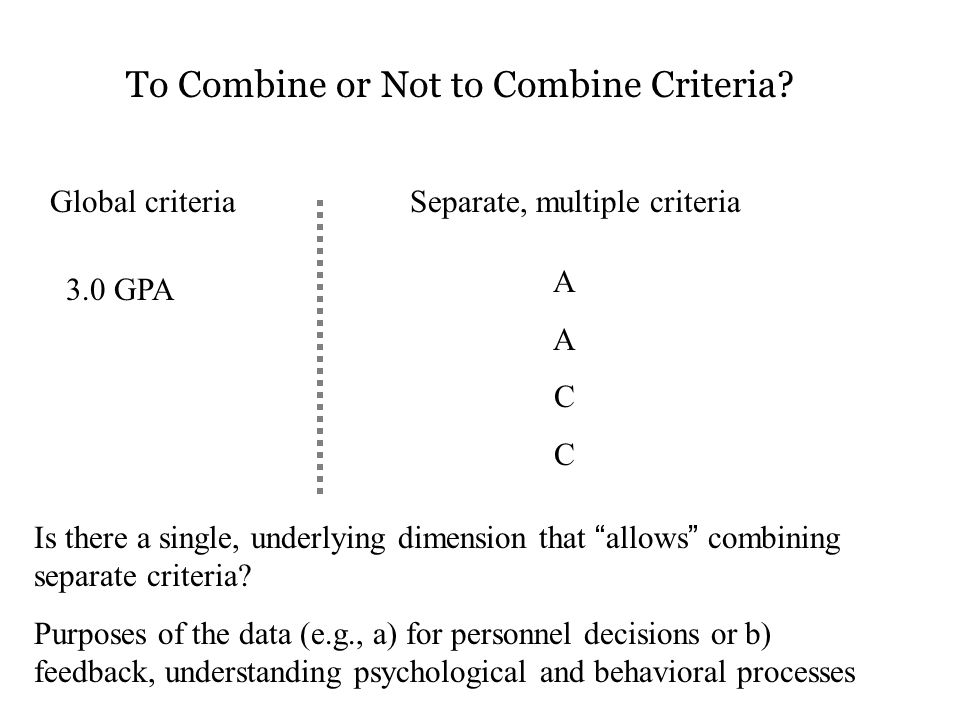 """To Combine or Not to Combine Criteria? Global criteria 3.0 GPA Separate, multiple criteria AACCAACC Is there a single, underlying dimension that """"allo"""