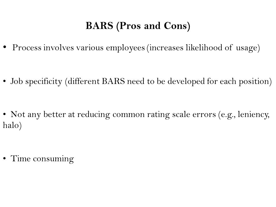BARS (Pros and Cons) Process involves various employees (increases likelihood of usage) Job specificity (different BARS need to be developed for each