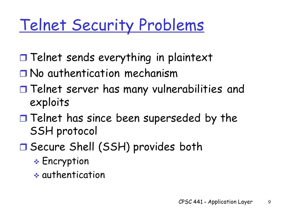 Telnet Security Problems r Telnet sends everything in plaintext r No authentication mechanism r Telnet server has many vulnerabilities and exploits r Telnet has since been superseded by the SSH protocol r Secure Shell (SSH) provides both  Encryption  authentication CPSC 441 - Application Layer 9