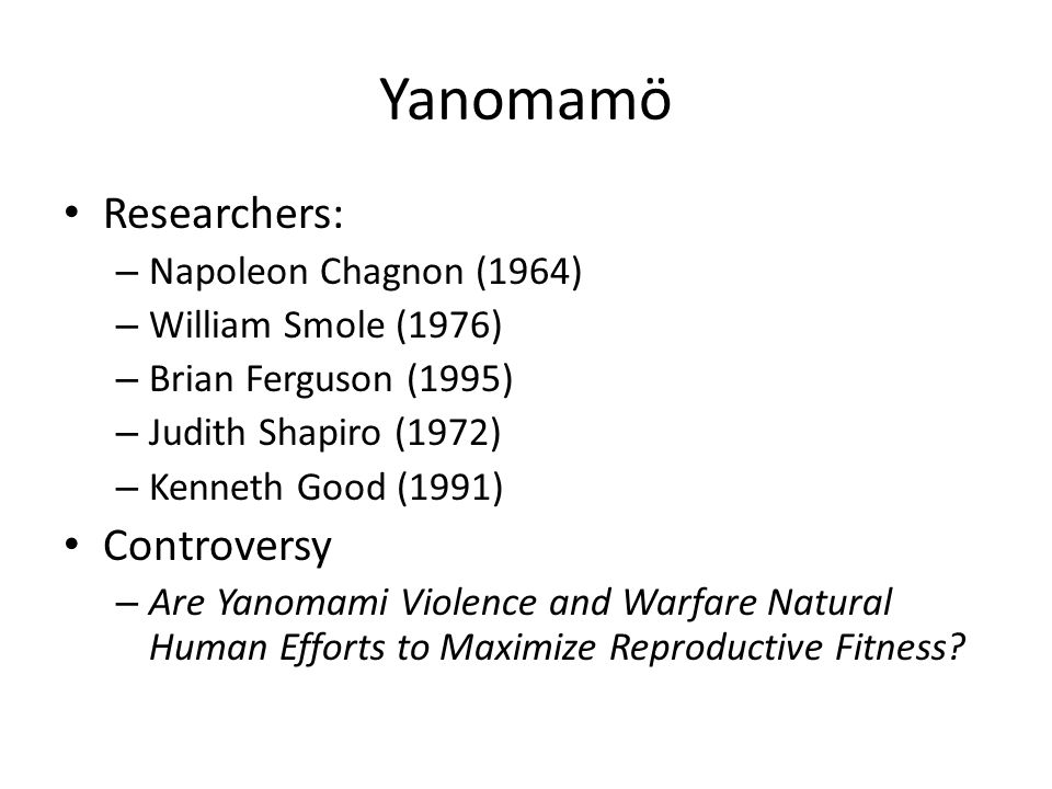 Yanomamö Researchers: – Napoleon Chagnon (1964) – William Smole (1976) – Brian Ferguson (1995) – Judith Shapiro (1972) – Kenneth Good (1991) Controversy – Are Yanomami Violence and Warfare Natural Human Efforts to Maximize Reproductive Fitness