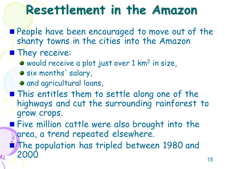 15 Resettlement in the Amazon People have been encouraged to move out of the shanty towns in the cities into the Amazon They receive: would receive a plot just over 1 km 2 in size, six months salary, and agricultural loans, This entitles them to settle along one of the highways and cut the surrounding rainforest to grow crops.
