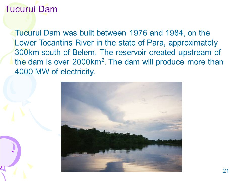 21 Tucurui Dam Tucurui Dam was built between 1976 and 1984, on the Lower Tocantins River in the state of Para, approximately 300km south of Belem.