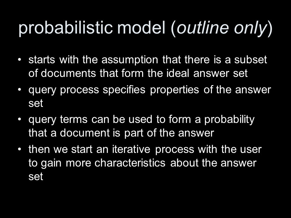 probabilistic model (outline only) starts with the assumption that there is a subset of documents that form the ideal answer set query process specifies properties of the answer set query terms can be used to form a probability that a document is part of the answer then we start an iterative process with the user to gain more characteristics about the answer set