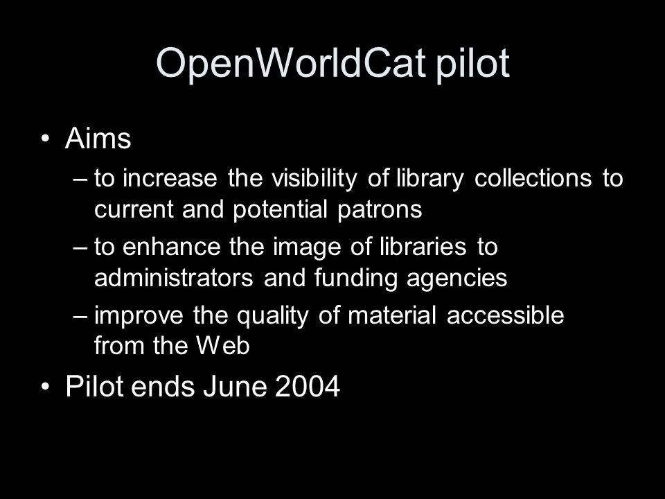 OpenWorldCat pilot Aims –to increase the visibility of library collections to current and potential patrons –to enhance the image of libraries to administrators and funding agencies –improve the quality of material accessible from the Web Pilot ends June 2004