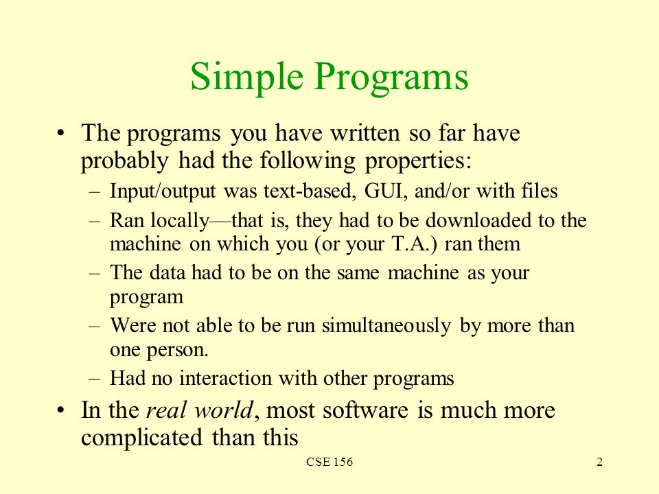 CSE 1562 Simple Programs The programs you have written so far have probably had the following properties: –Input/output was text-based, GUI, and/or wi