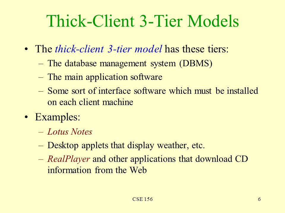 CSE 1566 Thick-Client 3-Tier Models The thick-client 3-tier model has these tiers: –The database management system (DBMS) –The main application software –Some sort of interface software which must be installed on each client machine Examples: –Lotus Notes –Desktop applets that display weather, etc.