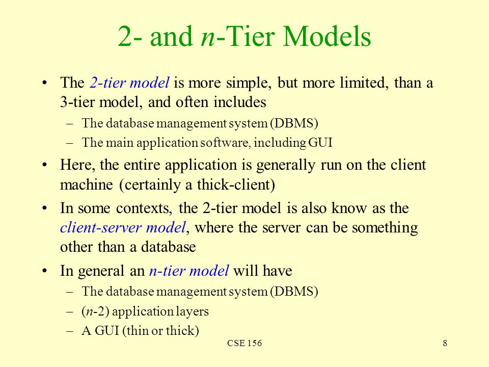 CSE 1568 2- and n-Tier Models The 2-tier model is more simple, but more limited, than a 3-tier model, and often includes –The database management syst