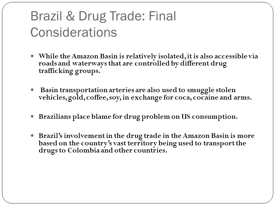 Brazil & Drug Trade: Final Considerations While the Amazon Basin is relatively isolated, it is also accessible via roads and waterways that are contro