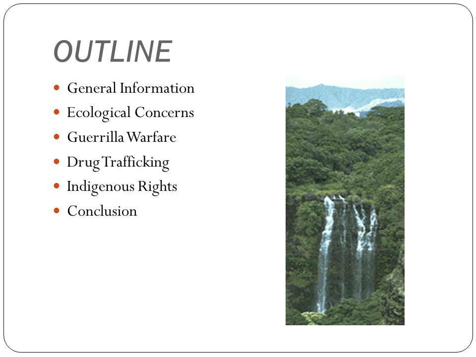 OUTLINE General Information Ecological Concerns Guerrilla Warfare Drug Trafficking Indigenous Rights Conclusion