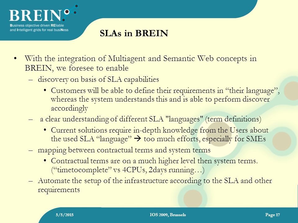 SLAs in BREIN With the integration of Multiagent and Semantic Web concepts in BREIN, we foresee to enable –discovery on basis of SLA capabilities Customers will be able to define their requirements in their language , whereas the system understands this and is able to perform discover accordingly – a clear understanding of different SLA languages (term definitions) Current solutions require in-depth knowledge from the Users about the used SLA language  too much efforts, especially for SMEs –mapping between contractual terms and system terms Contractual terms are on a much higher level then system terms.