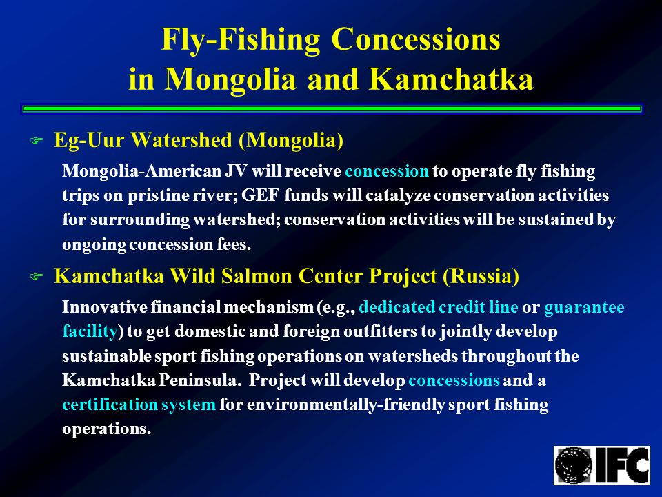 Fly-Fishing Concessions in Mongolia and Kamchatka F Eg-Uur Watershed (Mongolia) Mongolia-American JV will receive concession to operate fly fishing trips on pristine river; GEF funds will catalyze conservation activities for surrounding watershed; conservation activities will be sustained by ongoing concession fees.