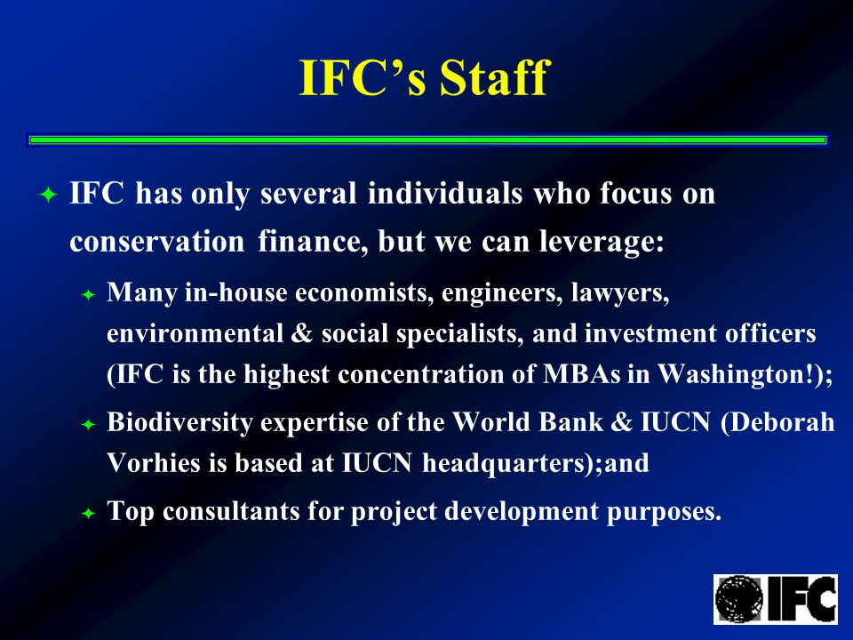 IFC's Staff  IFC has only several individuals who focus on conservation finance, but we can leverage:  Many in-house economists, engineers, lawyers, environmental & social specialists, and investment officers (IFC is the highest concentration of MBAs in Washington!);  Biodiversity expertise of the World Bank & IUCN (Deborah Vorhies is based at IUCN headquarters);and  Top consultants for project development purposes.