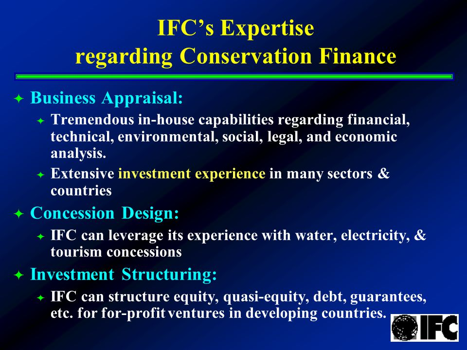 IFC's Expertise regarding Conservation Finance  Business Appraisal:  Tremendous in-house capabilities regarding financial, technical, environmental, social, legal, and economic analysis.