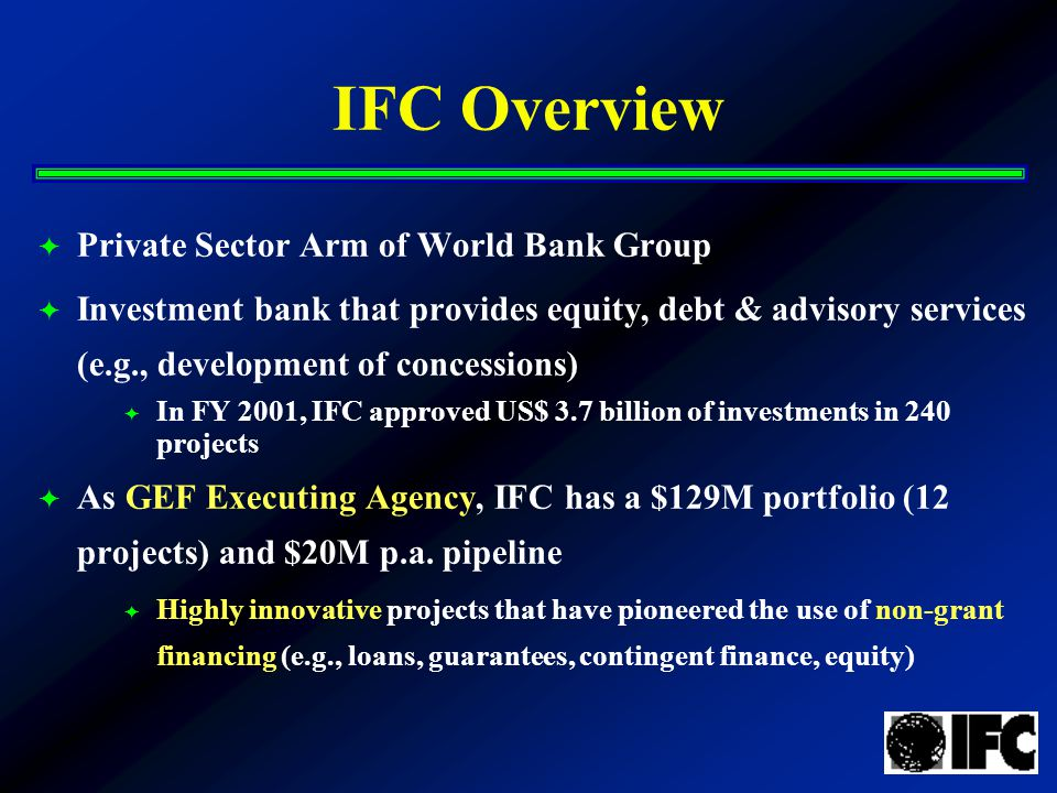 IFC Overview  Private Sector Arm of World Bank Group  Investment bank that provides equity, debt & advisory services (e.g., development of concessions)  In FY 2001, IFC approved US$ 3.7 billion of investments in 240 projects  As GEF Executing Agency, IFC has a $129M portfolio (12 projects) and $20M p.a.